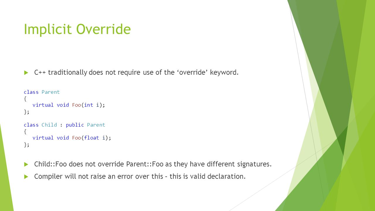 Implicit Override  C++ traditionally does not require use of the 'override' keyword.