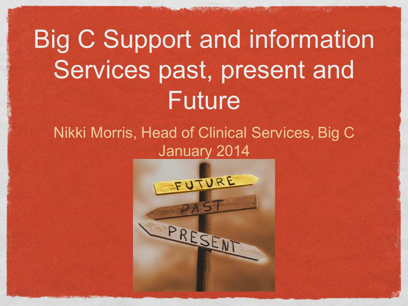 Big C Support and information Services past, present and Future Nikki Morris, Head of Clinical Services, Big C January 2014