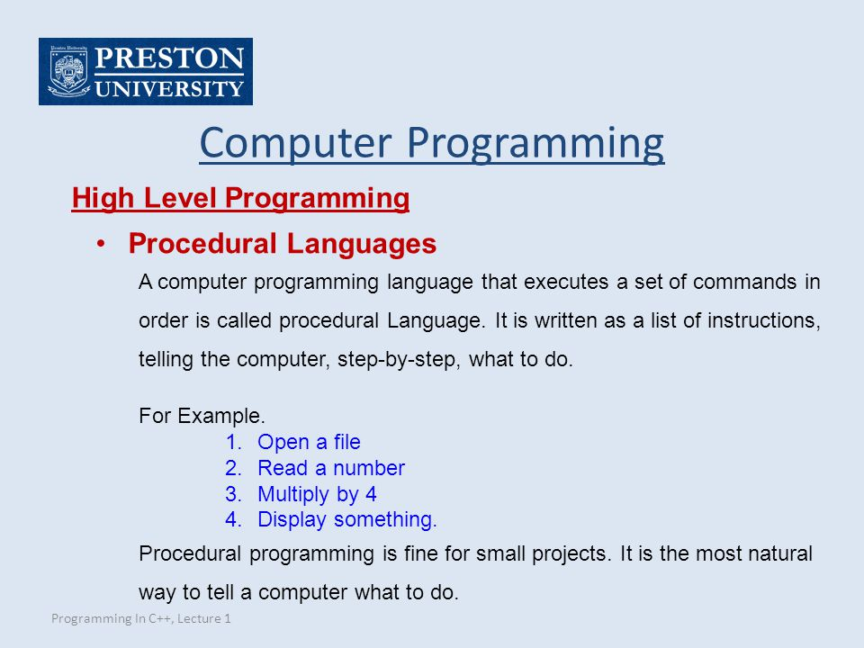 Programming In C++, Lecture 1 Computer Programming High Level Programming Procedural Languages A computer programming language that executes a set of commands in order is called procedural Language.