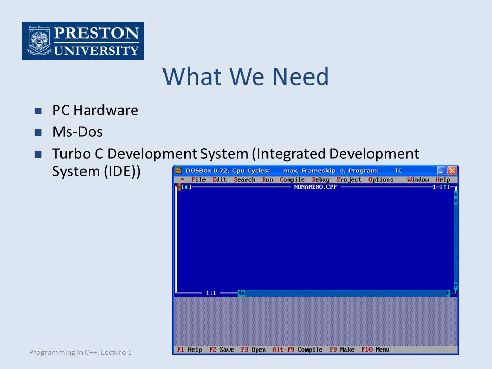 Programming In C++, Lecture 1 What We Need n PC Hardware n Ms-Dos n Turbo C Development System (Integrated Development System (IDE))