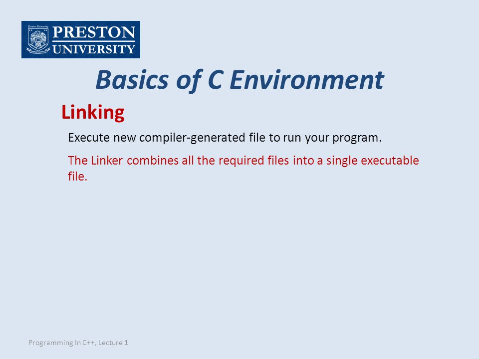 Programming In C++, Lecture 1 Basics of C Environment Linking Execute new compiler-generated file to run your program.