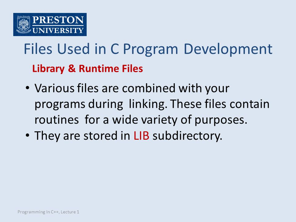 Programming In C++, Lecture 1 Files Used in C Program Development Various files are combined with your programs during linking.