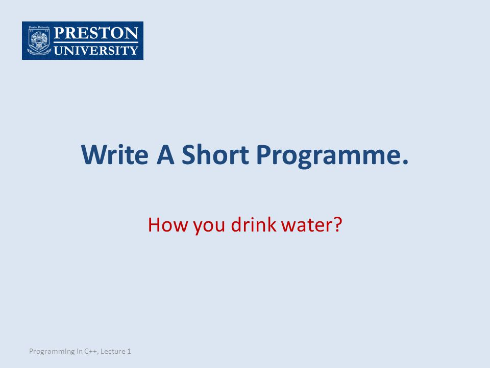 Write A Short Programme. Programming In C++, Lecture 1 How you drink water?