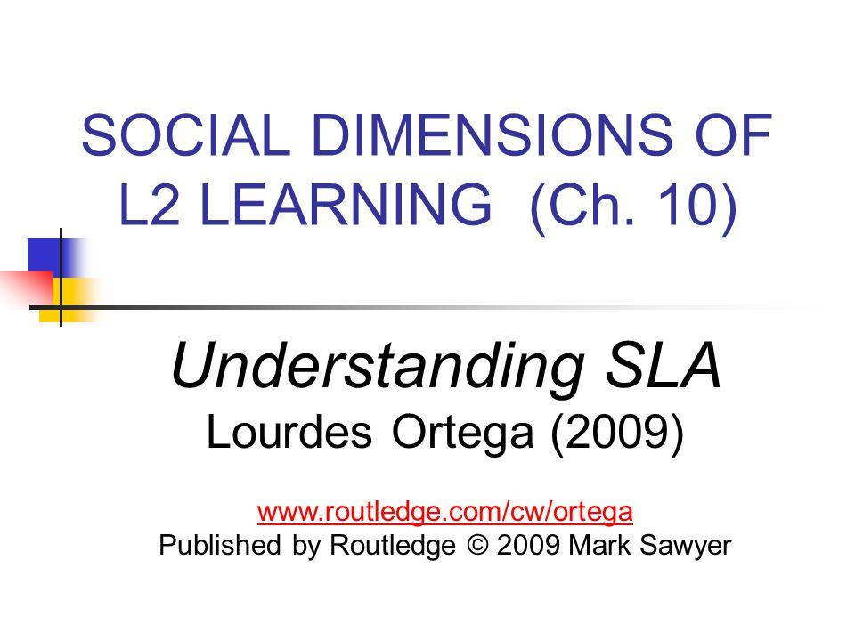 SOCIAL DIMENSIONS OF L2 LEARNING (Ch. 10) Understanding SLA Lourdes Ortega (2009) www.routledge.com/cw/ortega Published by Routledge © 2009 Mark Sawye