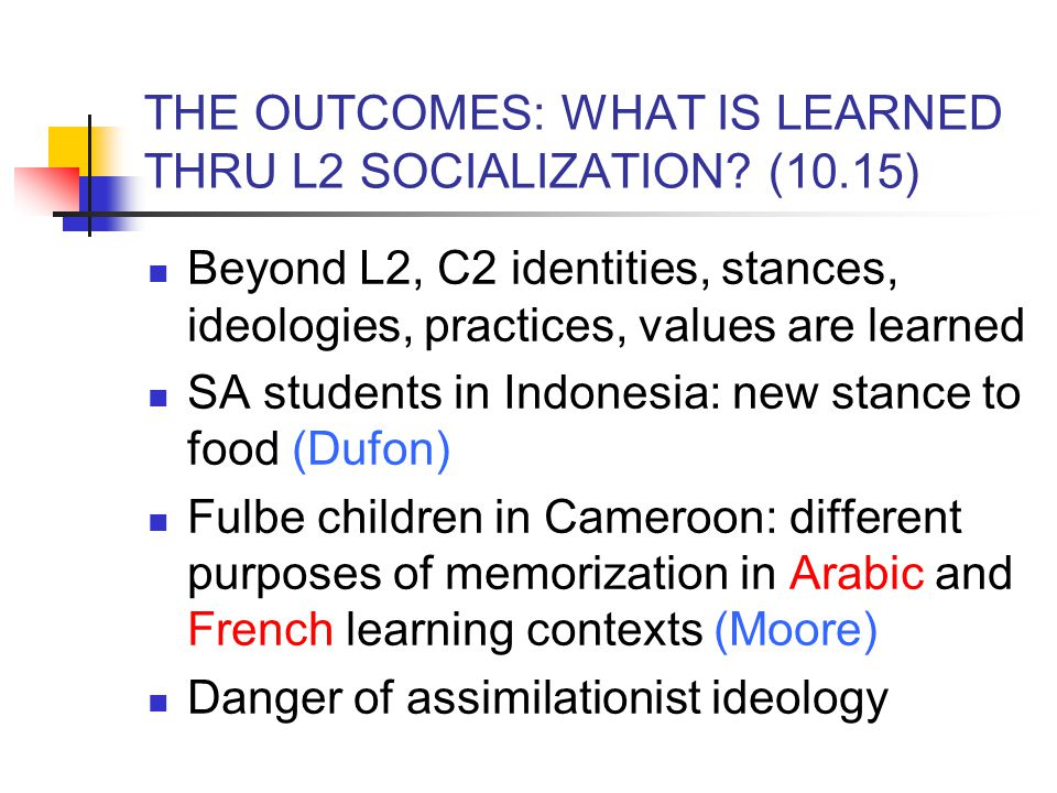 THE OUTCOMES: WHAT IS LEARNED THRU L2 SOCIALIZATION? (10.15) Beyond L2, C2 identities, stances, ideologies, practices, values are learned SA students