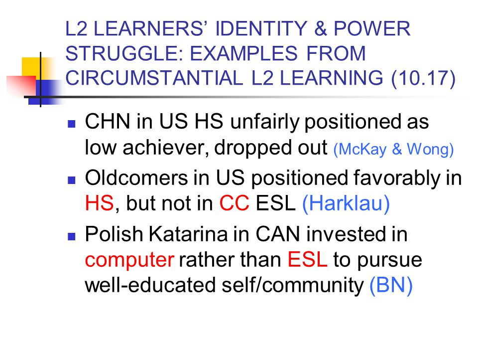 L2 LEARNERS' IDENTITY & POWER STRUGGLE: EXAMPLES FROM CIRCUMSTANTIAL L2 LEARNING (10.17) CHN in US HS unfairly positioned as low achiever, dropped out