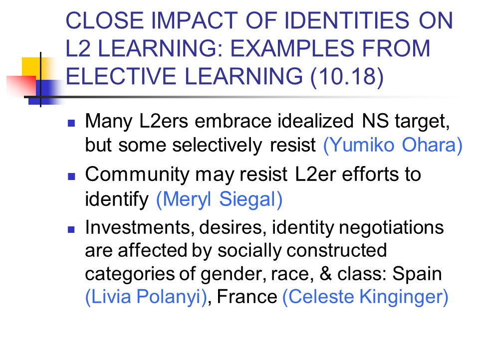 CLOSE IMPACT OF IDENTITIES ON L2 LEARNING: EXAMPLES FROM ELECTIVE LEARNING (10.18) Many L2ers embrace idealized NS target, but some selectively resist