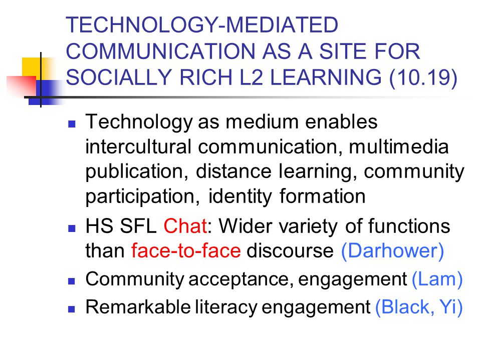 TECHNOLOGY-MEDIATED COMMUNICATION AS A SITE FOR SOCIALLY RICH L2 LEARNING (10.19) Technology as medium enables intercultural communication, multimedia