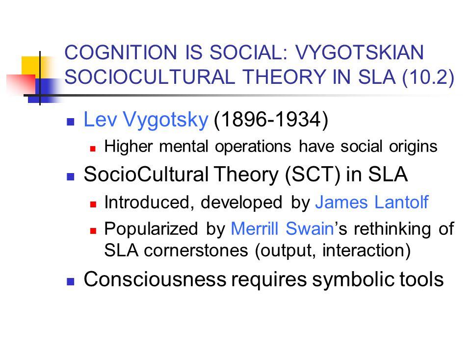 COGNITION IS SOCIAL: VYGOTSKIAN SOCIOCULTURAL THEORY IN SLA (10.2) Lev Vygotsky (1896-1934) Higher mental operations have social origins SocioCultural