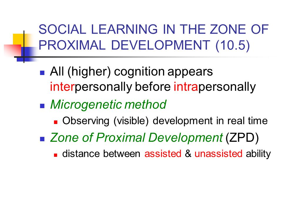 SOCIAL LEARNING IN THE ZONE OF PROXIMAL DEVELOPMENT (10.5) All (higher) cognition appears interpersonally before intrapersonally Microgenetic method O
