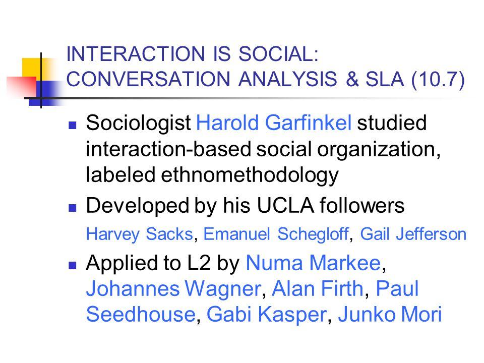 INTERACTION IS SOCIAL: CONVERSATION ANALYSIS & SLA (10.7) Sociologist Harold Garfinkel studied interaction-based social organization, labeled ethnomet