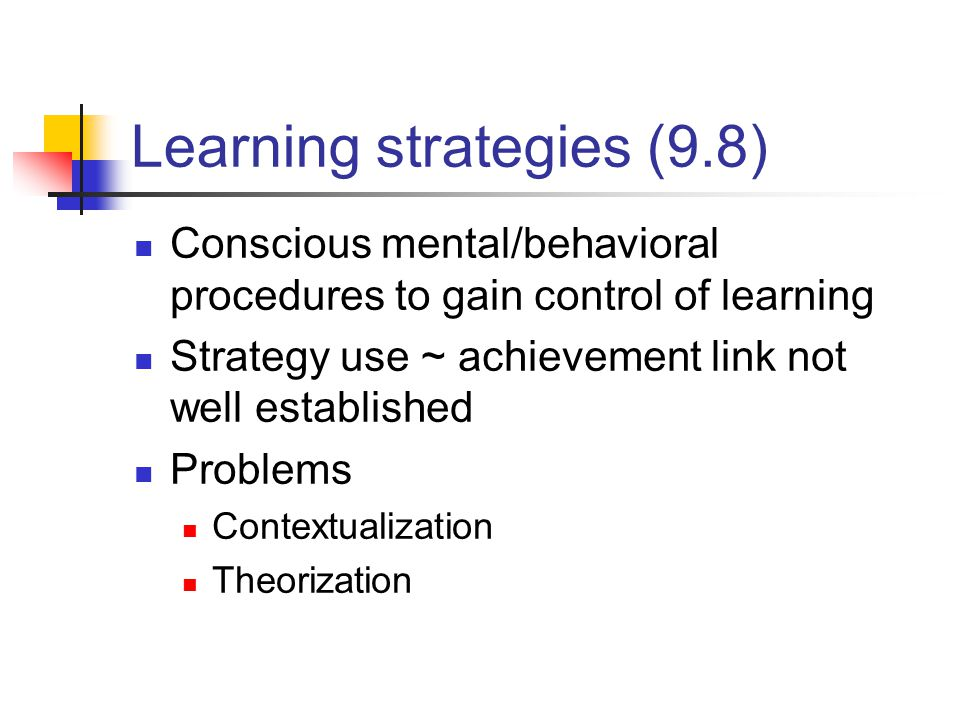 Learning strategies (9.8) Conscious mental/behavioral procedures to gain control of learning Strategy use ~ achievement link not well established Problems Contextualization Theorization