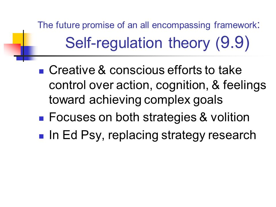 The future promise of an all encompassing framework : Self-regulation theory ( 9.9) Creative & conscious efforts to take control over action, cognition, & feelings toward achieving complex goals Focuses on both strategies & volition In Ed Psy, replacing strategy research