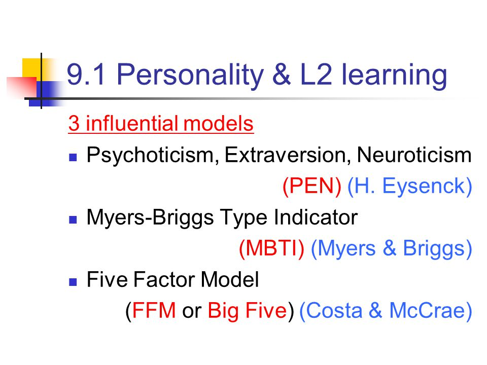 9.1 Personality & L2 learning 3 influential models Psychoticism, Extraversion, Neuroticism (PEN) (H.