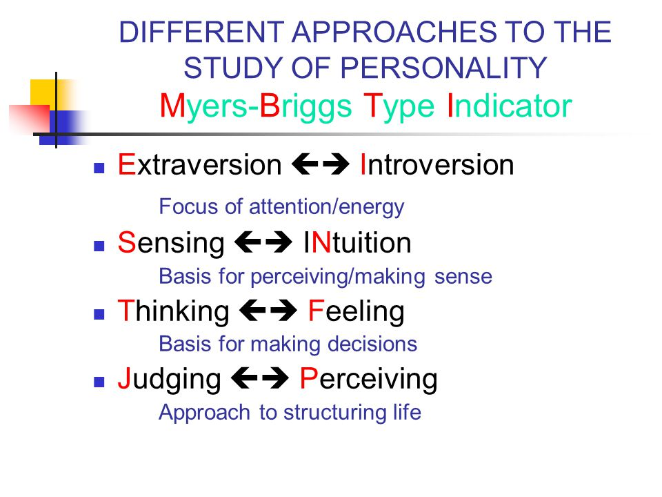 DIFFERENT APPROACHES TO THE STUDY OF PERSONALITY Myers-Briggs Type Indicator Extraversion  Introversion Focus of attention/energy Sensing  INtuition Basis for perceiving/making sense Thinking  Feeling Basis for making decisions Judging  Perceiving Approach to structuring life