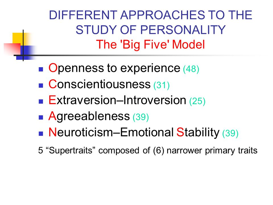DIFFERENT APPROACHES TO THE STUDY OF PERSONALITY The Big Five Model Openness to experience (48) Conscientiousness (31) Extraversion–Introversion (25) Agreeableness (39) Neuroticism–Emotional Stability (39) 5 Supertraits composed of (6) narrower primary traits