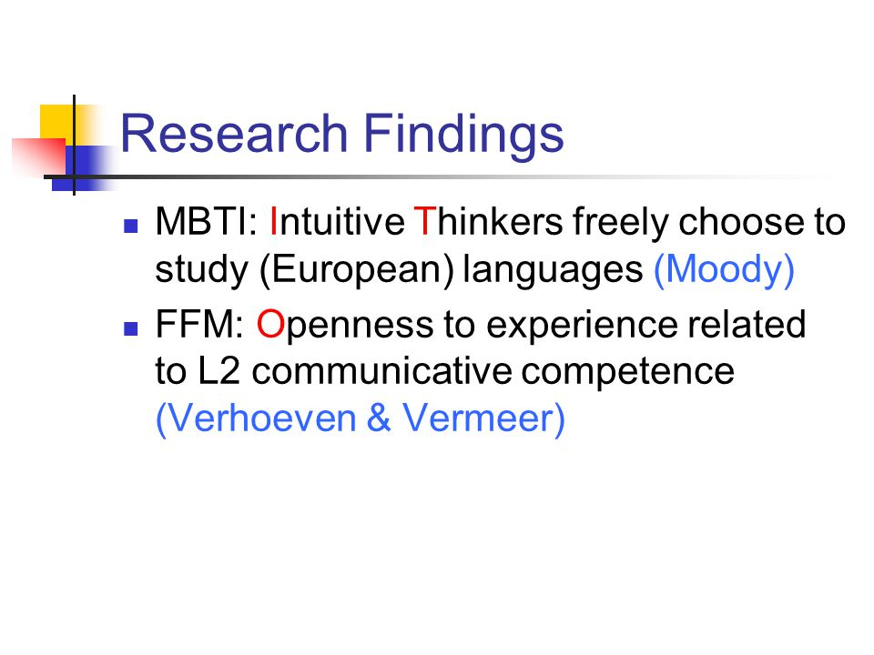 Research Findings MBTI: Intuitive Thinkers freely choose to study (European) languages (Moody) FFM: Openness to experience related to L2 communicative competence (Verhoeven & Vermeer)