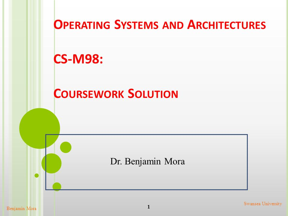 O PERATING S YSTEMS AND A RCHITECTURES CS-M98: C OURSEWORK S OLUTION Benjamin Mora 1 Swansea University Dr. Benjamin Mora