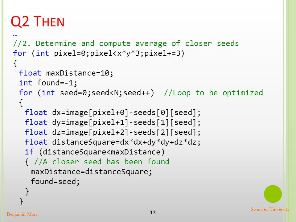 Q2 T HEN 12 Benjamin Mora Swansea University … //2. Determine and compute average of closer seeds for (int pixel=0;pixel<x*y*3;pixel+=3) { float maxDi