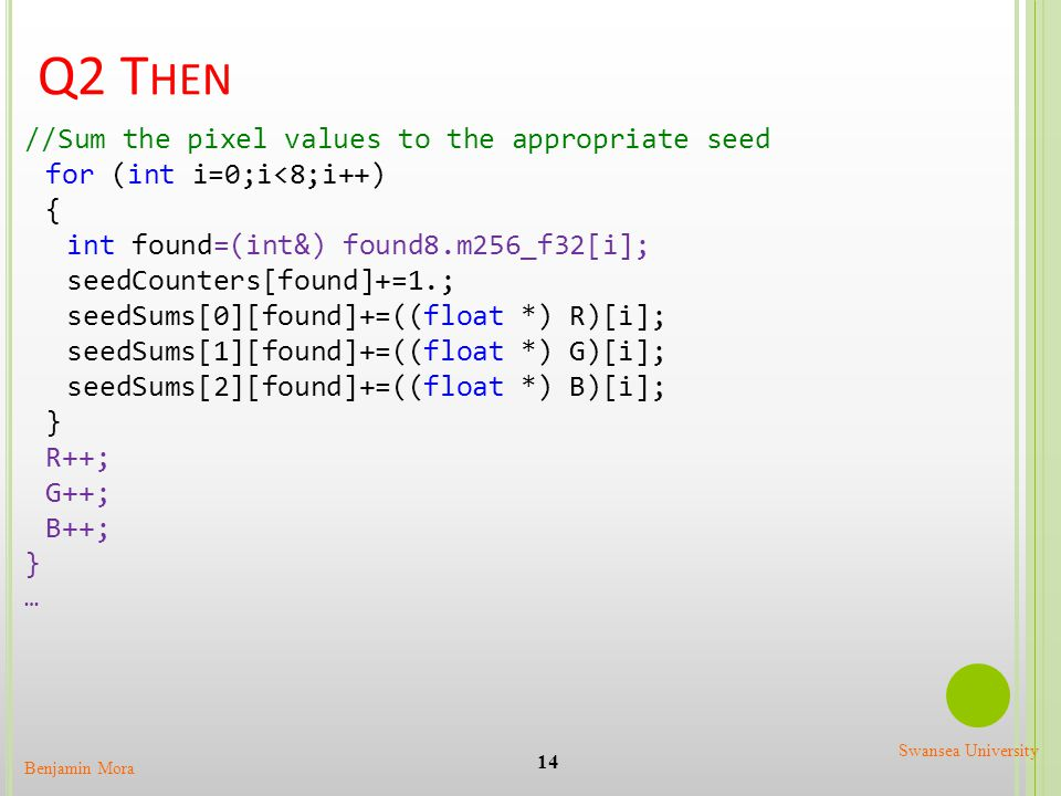 Q2 T HEN 14 Benjamin Mora Swansea University //Sum the pixel values to the appropriate seed for (int i=0;i<8;i++) { int found=(int&) found8.m256_f32[i