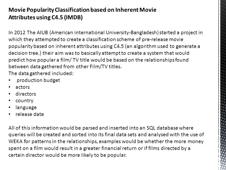 In 2012 The AIUB (American international University-Bangladesh) started a project in which they attempted to create a classification scheme of pre-release movie popularity based on inherent attributes using C4.5 (an algorithm used to generate a decision tree.) their aim was to basically attempt to create a system that would predict how popular a film/ TV title would be based on the relationships found between data gathered from other Film/TV titles.
