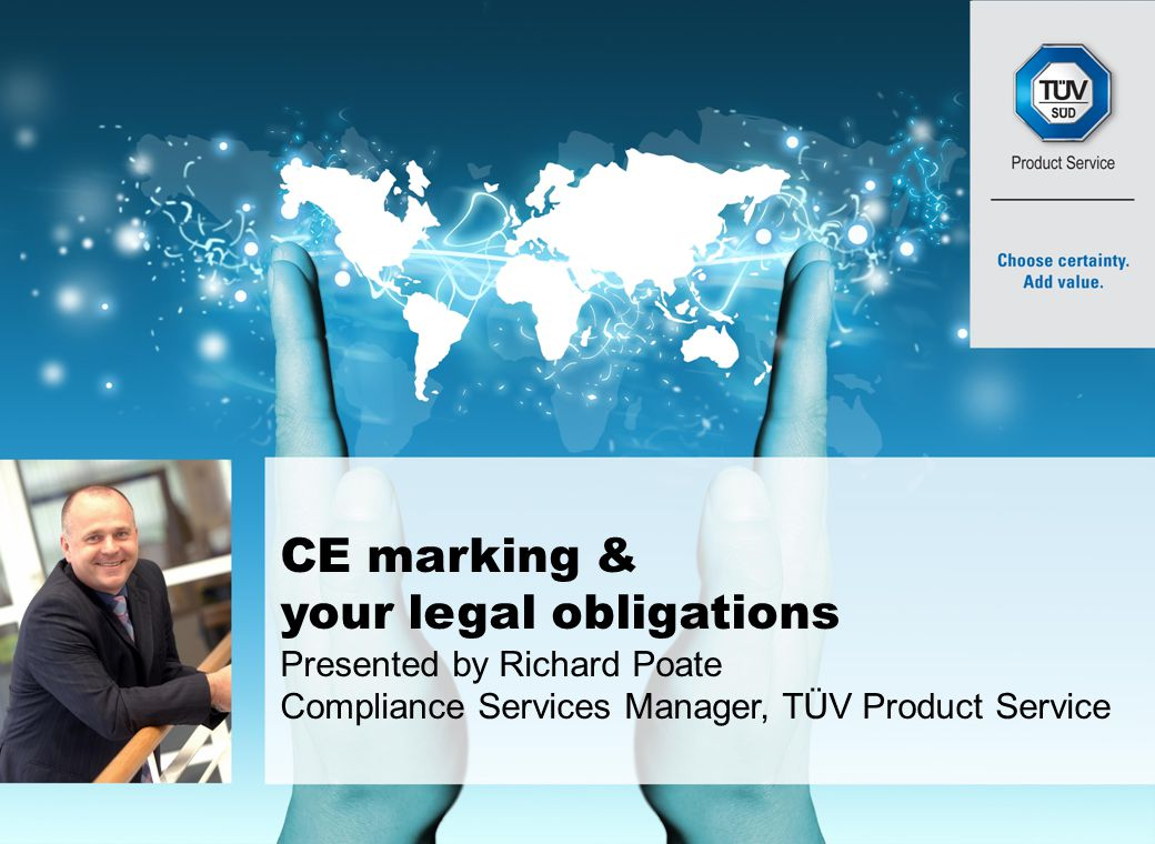 TÜV Product Service Ltd 1 CE marking & your legal obligations This presentation is intended to provide a practical approach guide to what you need to