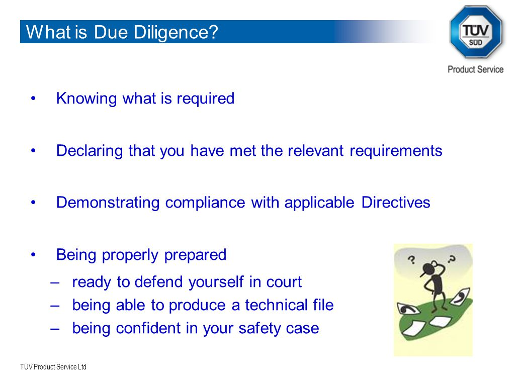 TÜV Product Service Ltd What is Due Diligence? Knowing what is required Declaring that you have met the relevant requirements Demonstrating compliance