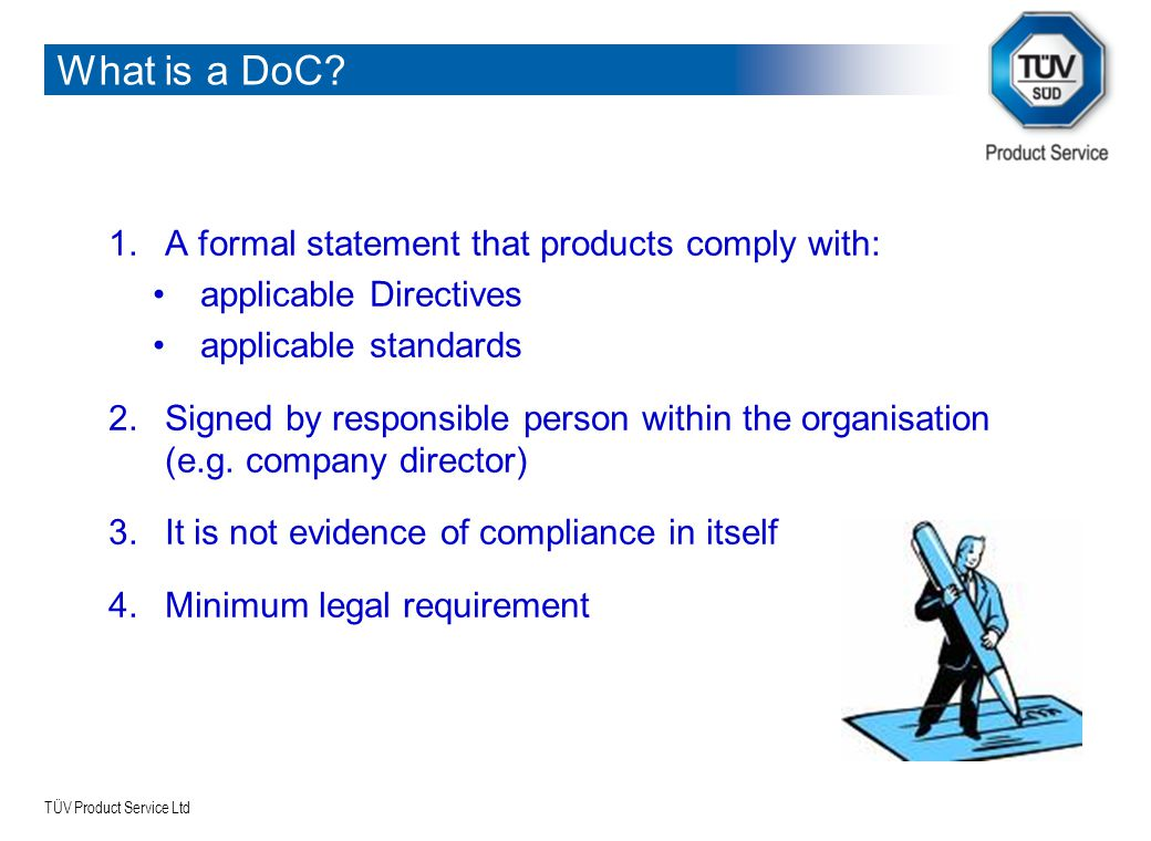 TÜV Product Service Ltd What is a DoC? 1.A formal statement that products comply with: applicable Directives applicable standards 2.Signed by responsi