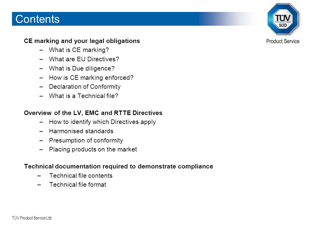 TÜV Product Service Ltd Contents CE marking and your legal obligations –What is CE marking? –What are EU Directives? –What is Due diligence? –How is C