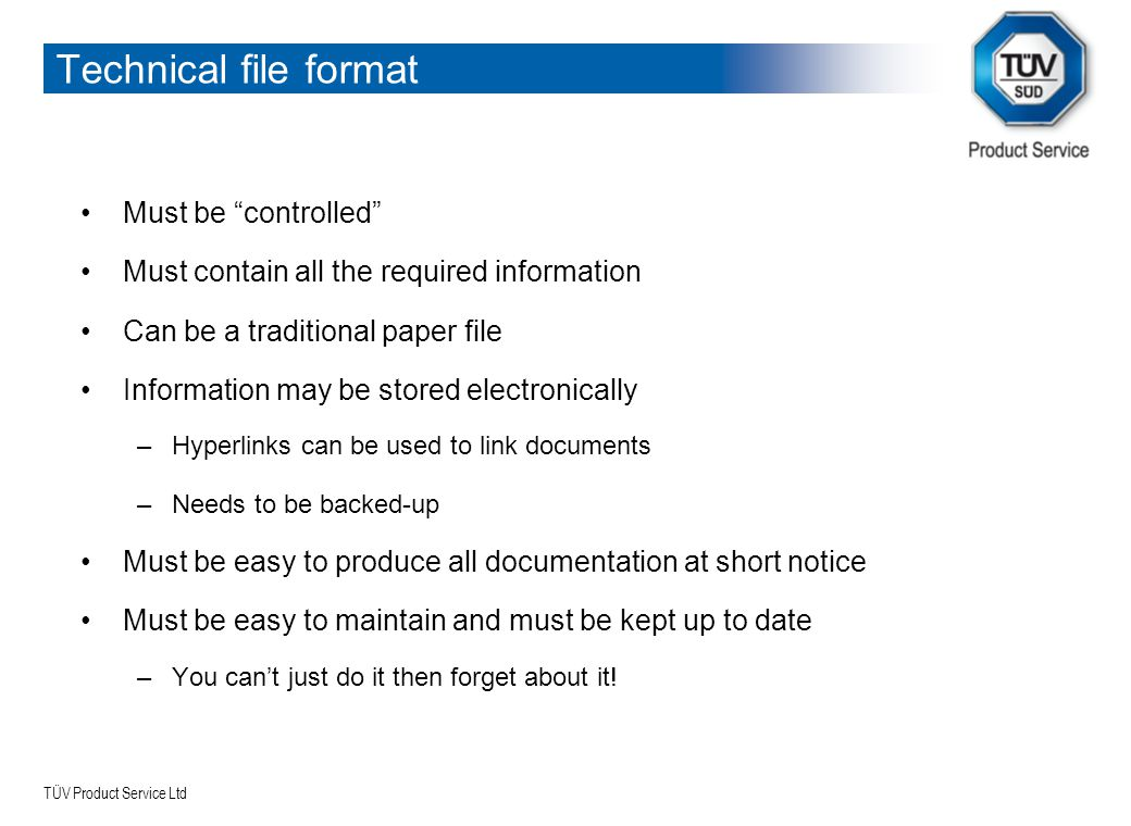 "TÜV Product Service Ltd Technical file format Must be ""controlled"" Must contain all the required information Can be a traditional paper file Informati"