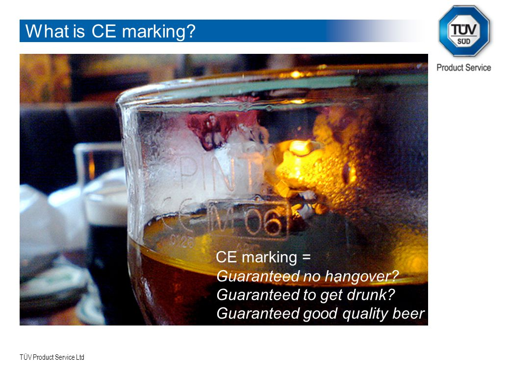 TÜV Product Service Ltd What is CE marking? CE marking = Guaranteed no hangover? Guaranteed to get drunk? Guaranteed good quality beer