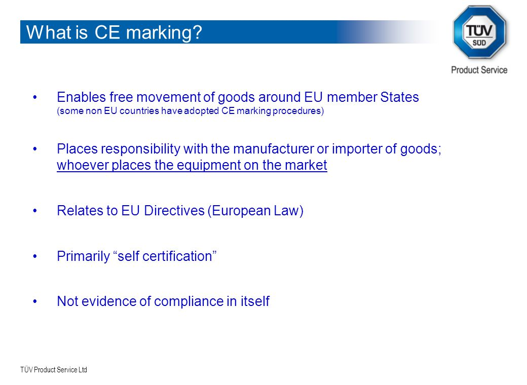 TÜV Product Service Ltd What is CE marking? Enables free movement of goods around EU member States (some non EU countries have adopted CE marking proc