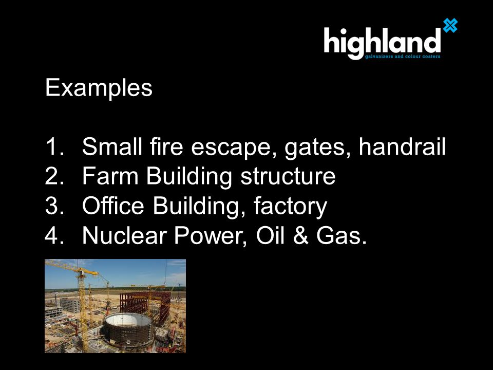 Examples 1.Small fire escape, gates, handrail 2.Farm Building structure 3.Office Building, factory 4.Nuclear Power, Oil & Gas.
