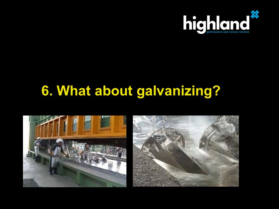 6. What about galvanizing