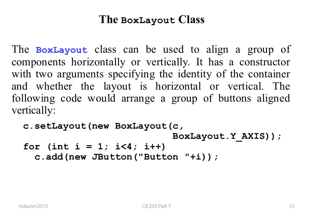 Autumn 2013CE203 Part 710 The BoxLayout Class The BoxLayout class can be used to align a group of components horizontally or vertically.