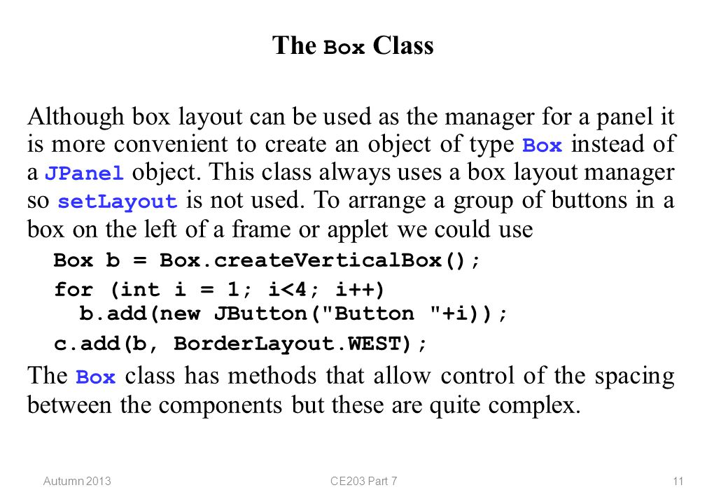 Autumn 2013CE203 Part 711 The Box Class Although box layout can be used as the manager for a panel it is more convenient to create an object of type Box instead of a JPanel object.