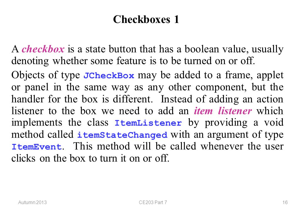 Autumn 2013CE203 Part 716 Checkboxes 1 A checkbox is a state button that has a boolean value, usually denoting whether some feature is to be turned on or off.
