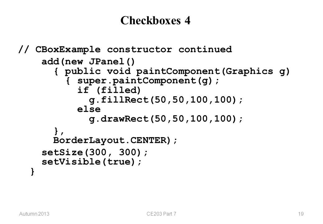 Autumn 2013CE203 Part 719 Checkboxes 4 // CBoxExample constructor continued add(new JPanel() { public void paintComponent(Graphics g) { super.paintComponent(g); if (filled) g.fillRect(50,50,100,100); else g.drawRect(50,50,100,100); }, BorderLayout.CENTER); setSize(300, 300); setVisible(true); }