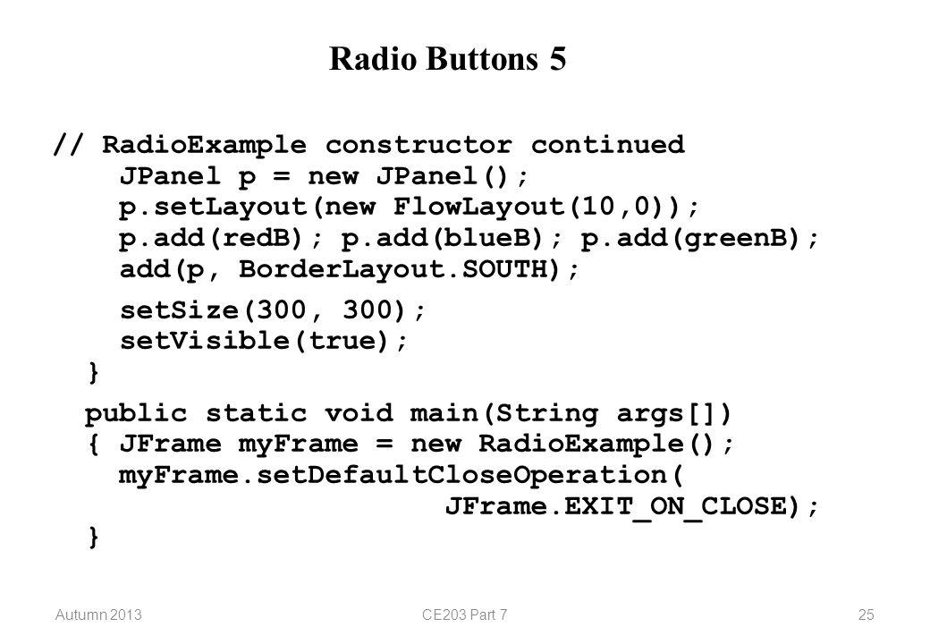 Autumn 2013CE203 Part 725 Radio Buttons 5 // RadioExample constructor continued JPanel p = new JPanel(); p.setLayout(new FlowLayout(10,0)); p.add(redB); p.add(blueB); p.add(greenB); add(p, BorderLayout.SOUTH); setSize(300, 300); setVisible(true); } public static void main(String args[]) { JFrame myFrame = new RadioExample(); myFrame.setDefaultCloseOperation( JFrame.EXIT_ON_CLOSE); }