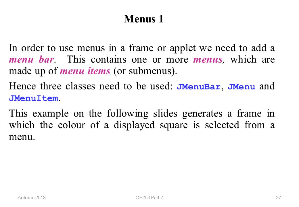 Autumn 2013CE203 Part 727 Menus 1 In order to use menus in a frame or applet we need to add a menu bar.