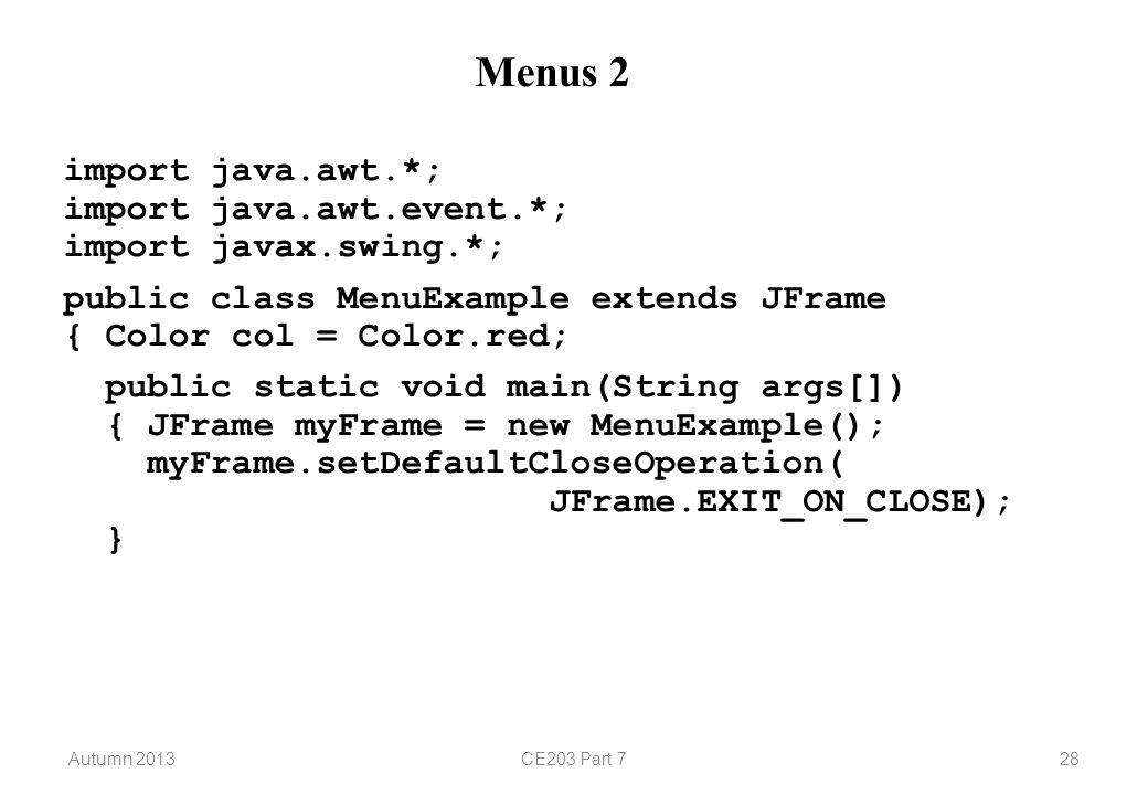 Autumn 2013CE203 Part 728 Menus 2 import java.awt.*; import java.awt.event.*; import javax.swing.*; public class MenuExample extends JFrame { Color col = Color.red; public static void main(String args[]) { JFrame myFrame = new MenuExample(); myFrame.setDefaultCloseOperation( JFrame.EXIT_ON_CLOSE); }
