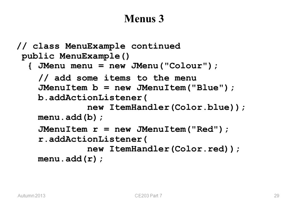 Autumn 2013CE203 Part 729 Menus 3 // class MenuExample continued public MenuExample() { JMenu menu = new JMenu( Colour ); // add some items to the menu JMenuItem b = new JMenuItem( Blue ); b.addActionListener( new ItemHandler(Color.blue)); menu.add(b); JMenuItem r = new JMenuItem( Red ); r.addActionListener( new ItemHandler(Color.red)); menu.add(r);