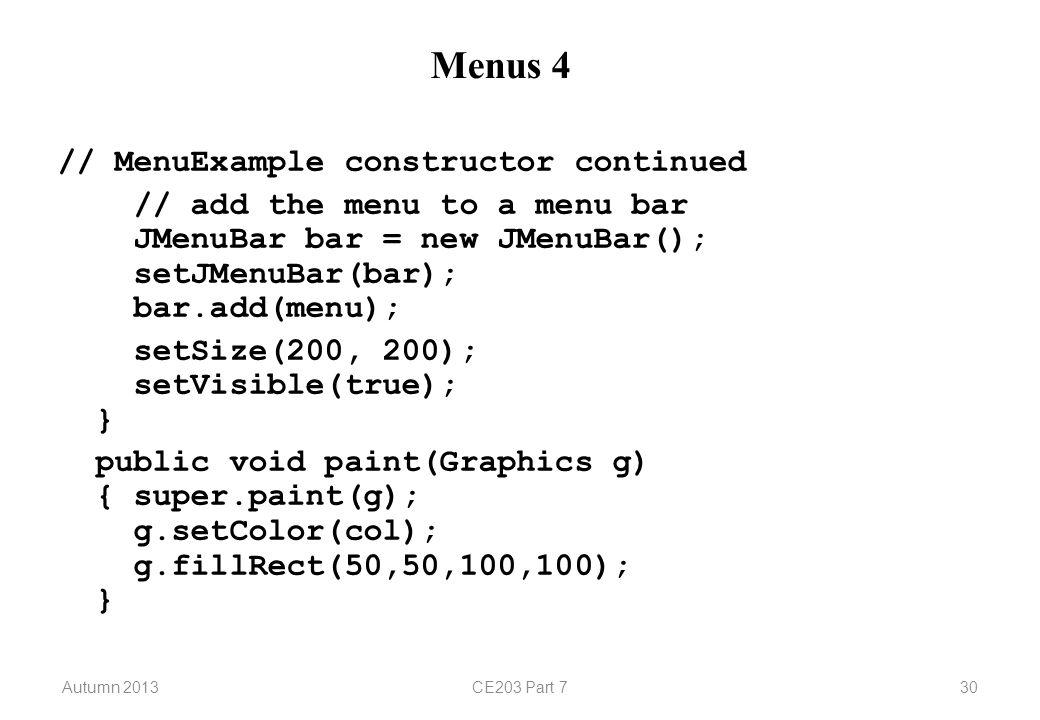 Autumn 2013CE203 Part 730 Menus 4 // MenuExample constructor continued // add the menu to a menu bar JMenuBar bar = new JMenuBar(); setJMenuBar(bar); bar.add(menu); setSize(200, 200); setVisible(true); } public void paint(Graphics g) { super.paint(g); g.setColor(col); g.fillRect(50,50,100,100); }