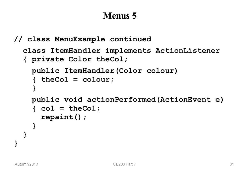 Autumn 2013CE203 Part 731 Menus 5 // class MenuExample continued class ItemHandler implements ActionListener { private Color theCol; public ItemHandler(Color colour) { theCol = colour; } public void actionPerformed(ActionEvent e) { col = theCol; repaint(); } } }