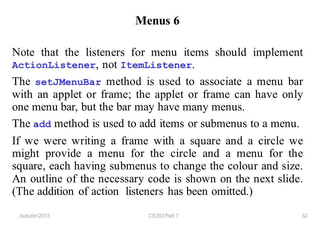 Autumn 2013CE203 Part 732 Menus 6 Note that the listeners for menu items should implement ActionListener, not ItemListener.