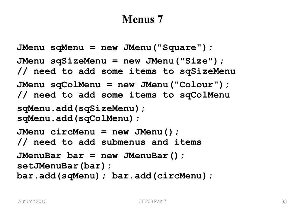 Autumn 2013CE203 Part 733 Menus 7 JMenu sqMenu = new JMenu( Square ); JMenu sqSizeMenu = new JMenu( Size ); // need to add some items to sqSizeMenu JMenu sqColMenu = new JMenu( Colour ); // need to add some items to sqColMenu sqMenu.add(sqSizeMenu); sqMenu.add(sqColMenu); JMenu circMenu = new JMenu(); // need to add submenus and items JMenuBar bar = new JMenuBar(); setJMenuBar(bar); bar.add(sqMenu); bar.add(circMenu);