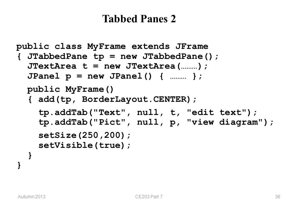 Autumn 2013CE203 Part 736 Tabbed Panes 2 public class MyFrame extends JFrame { JTabbedPane tp = new JTabbedPane(); JTextArea t = new JTextArea(………); JPanel p = new JPanel() { ……… }; public MyFrame() { add(tp, BorderLayout.CENTER); tp.addTab( Text , null, t, edit text ); tp.addTab( Pict , null, p, view diagram ); setSize(250,200); setVisible(true); } }
