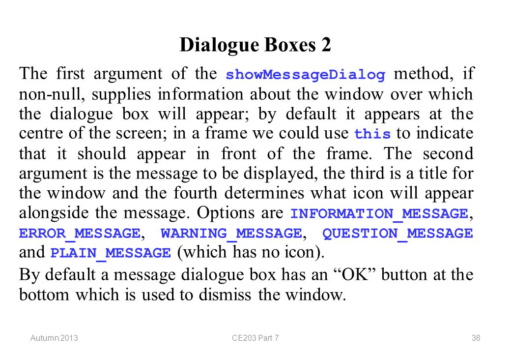 Autumn 2013CE203 Part 738 Dialogue Boxes 2 The first argument of the showMessageDialog method, if non-null, supplies information about the window over which the dialogue box will appear; by default it appears at the centre of the screen; in a frame we could use this to indicate that it should appear in front of the frame.