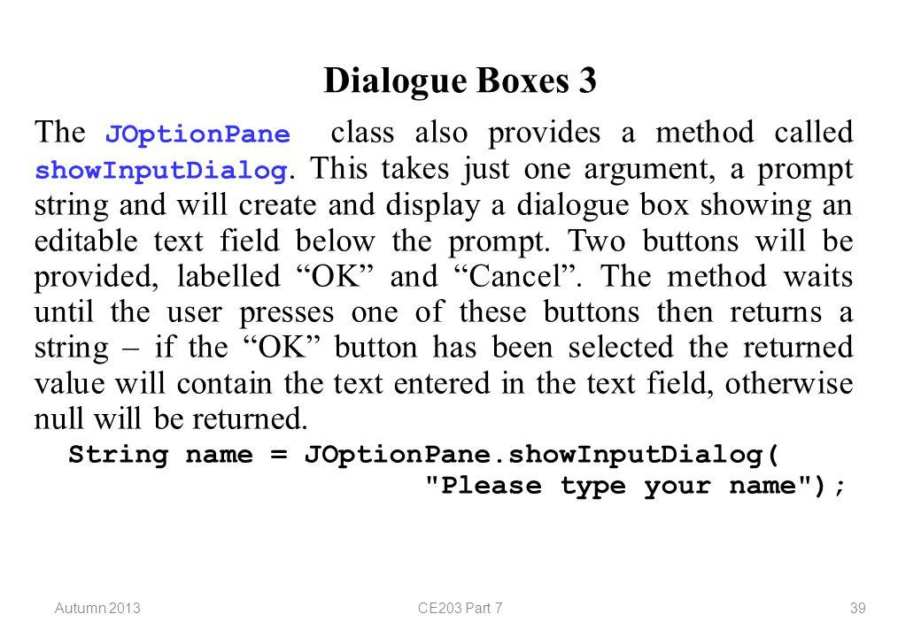 Autumn 2013CE203 Part 739 Dialogue Boxes 3 The JOptionPane class also provides a method called showInputDialog.