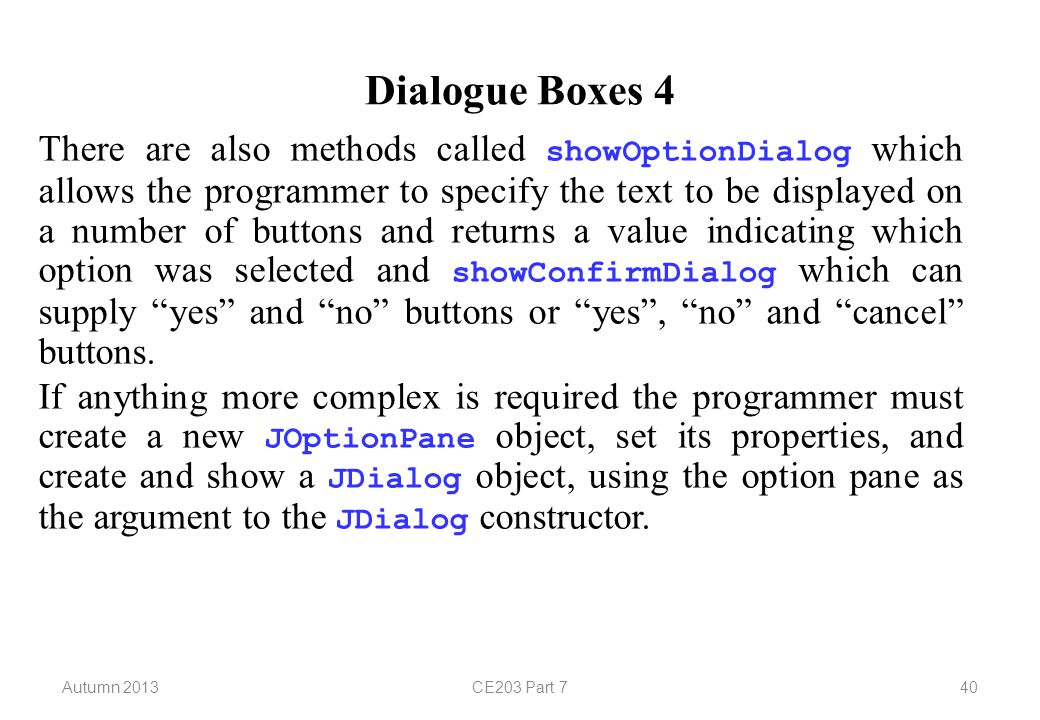 Autumn 2013CE203 Part 740 Dialogue Boxes 4 There are also methods called showOptionDialog which allows the programmer to specify the text to be displayed on a number of buttons and returns a value indicating which option was selected and showConfirmDialog which can supply yes and no buttons or yes , no and cancel buttons.